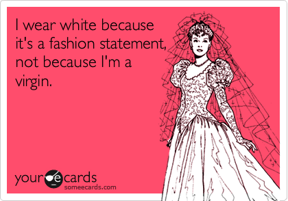 I wear white because it's a fashion statement, not because I'm a virgin.