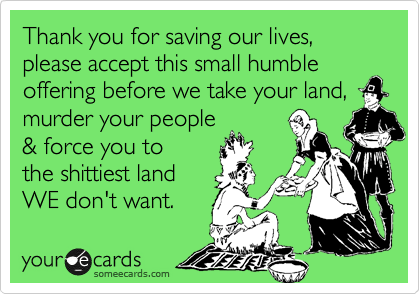 Thank you for saving our lives, please accept this small humble offering before we take your land,  murder your people & force you to the shittiest land WE don't want.