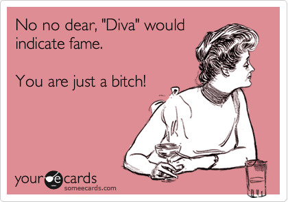 "No no dear, ""Diva"" would indicate fame.  You are just a bitch!"