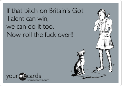 If that bitch on Britain's Got Talent can win,  we can do it too.  Now roll the fuck over!!