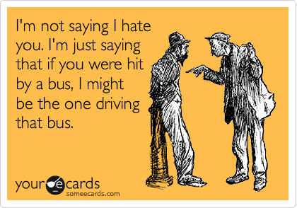 I'm not saying I hate you. I'm just saying that if you were hit by a bus, I might  be the one driving that bus.