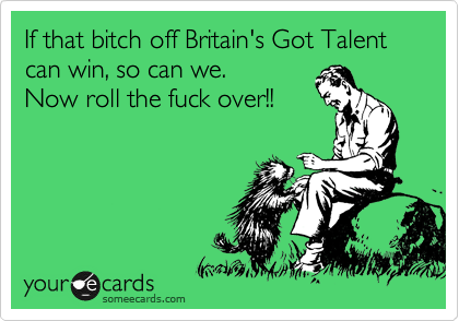 If that bitch off Britain's Got Talent can win, so can we.  Now roll the fuck over!!