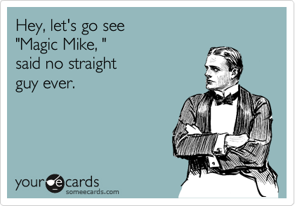 """Hey, let's go see """"Magic Mike, """"  said no straight  guy ever."""