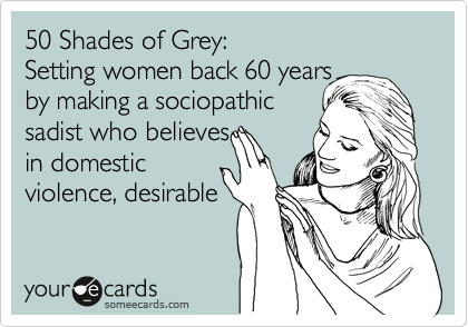 50 Shades of Grey: Setting women back 60 years by making a sociopathic sadist who believes in domestic violence, desirable