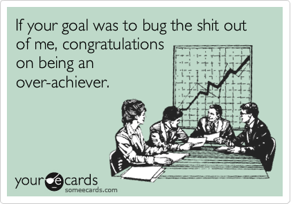 If your goal was to bug the shit out of me, congratulations on being an over-achiever.