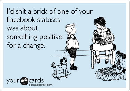 I'd shit a brick of one of your Facebook statuses was about something positive for a change.