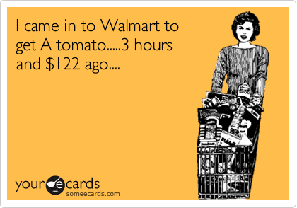 I came in to Walmart to get A tomato.....3 hours and %24122 ago....