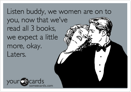 Listen buddy, we women are on to you, now that we've read all 3 books, we expect a little more, okay.  Laters.