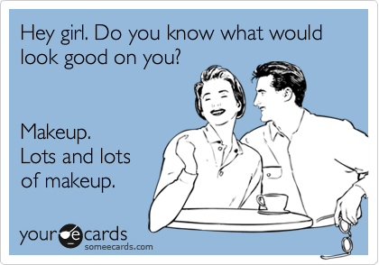 Hey girl. Do you know what would look good on you?   Makeup. Lots and lots of makeup.