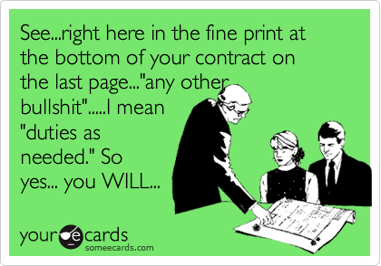 """See...right here in the fine print at the bottom of your contract on the last page...""""any other bullshit"""".....I mean """"duties as needed."""" So yes... you WILL..."""