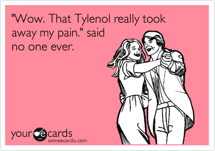 """""""Wow. That Tylenol really took away my pain."""" said no one ever."""