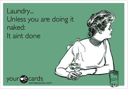 Laundry... Unless you are doing it naked: It aint done