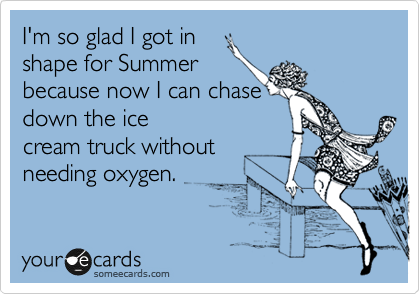 I'm so glad I got in  shape for Summer because now I can chase down the ice cream truck without needing oxygen.