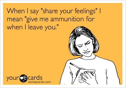 "When I say ""share your feelings"" I mean ""give me ammunition for when I leave you."""