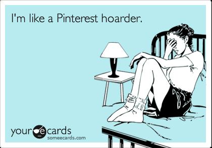 I'm like a Pinterest hoarder.