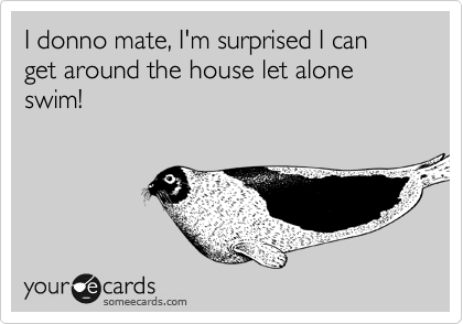 I donno mate, I'm surprised I can get around the house let alone swim!