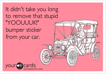 """It didn't take you long  to remove that stupid """"YOOUUUK!"""" bumper sticker from your car."""