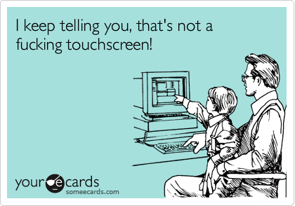 I keep telling you, that's not a fucking touchscreen!