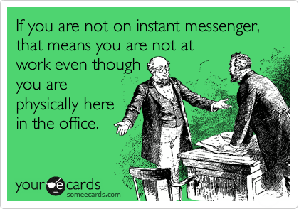 If you are not on instant messenger, that means you are not at work even though you are physically here in the office.