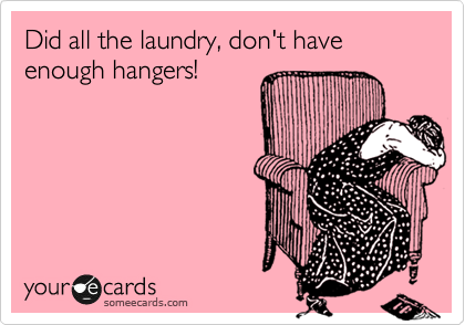 Did all the laundry, don't have enough hangers!