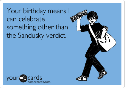 Your birthday means I can celebrate something other than the Sandusky verdict.