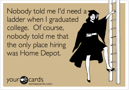 Nobody told me I'd need a ladder when I graduated college.  Of course, nobody told me that the only place hiring was Home Depot.