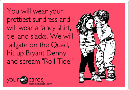 "You will wear your prettiest sundress and I will wear a fancy shirt, tie, and slacks. We will tailgate on the Quad, hit up Bryant Denny, and scream ""Roll Tide!"""