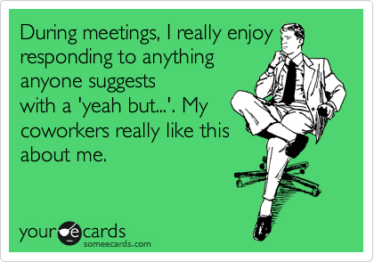 During meetings, I really enjoy responding to anything anyone suggests with a 'yeah but...'. My coworkers really like this about me.