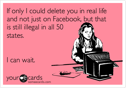 If only I could delete you in real life and not just on Facebook, but that is still illegal in all 50 states.   I can wait.