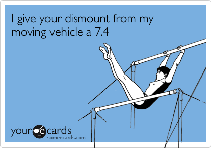 I give your dismount from my moving vehicle a 7.4