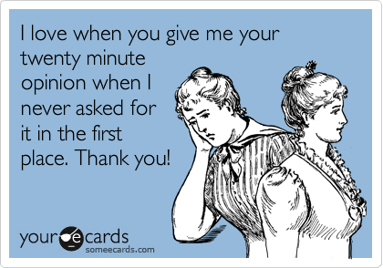 I love when you give me your twenty minute opinion when I never asked for it in the first place. Thank you!