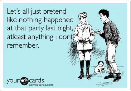Let's all just pretend like nothing happened at that party last night, atleast anything i dont remember.