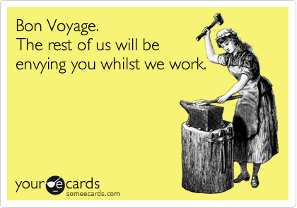 Bon Voyage.   The rest of us will be  envying you whilst we work.
