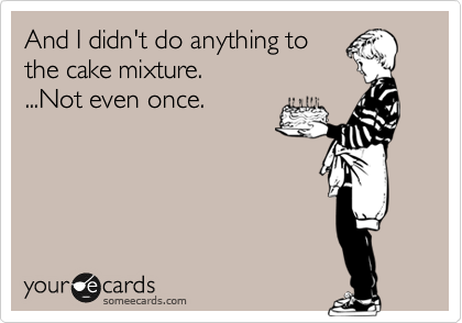 And I didn't do anything to the cake mixture. ...Not even once.