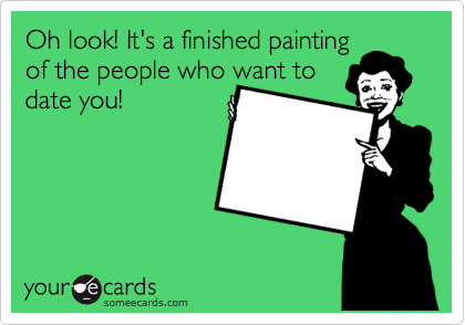 Oh look! It's a finished painting of the people who want to date you!