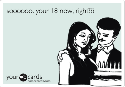 soooooo. your 18 now, right???