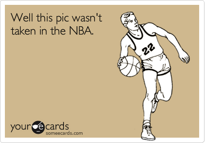 Well this pic wasn't taken in the NBA.