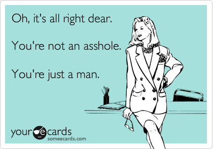 Oh, it's all right dear.   You're not an asshole.  You're just a man.