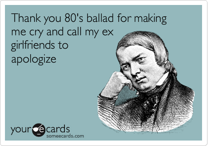 Thank you 80's ballad for making me cry and call my ex girlfriends to apologize