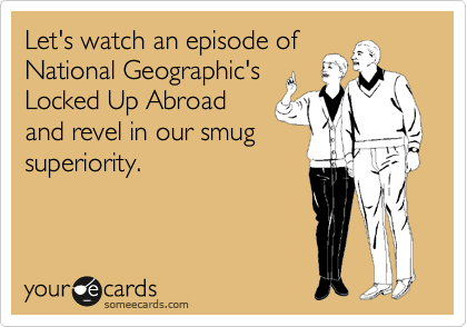 Let's watch an episode of National Geographic's Locked Up Abroad and revel in our smug superiority.