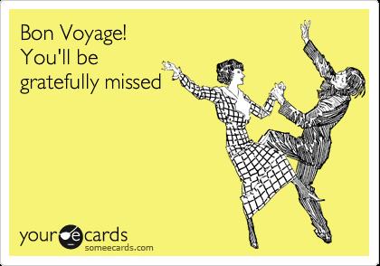 Bon Voyage!  You'll be  gratefully missed