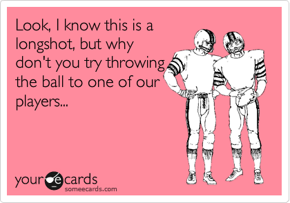 Look, I know this is a longshot, but why don't you try throwing  the ball to one of our players...
