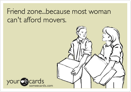 Friend zone...because most woman can't afford movers.