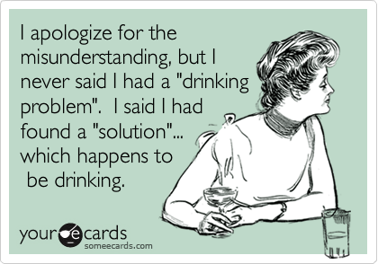 """I apologize for the misunderstanding, but I never said I had a """"drinking problem"""".  I said I had found a """"solution""""... which happens to  be drinking."""