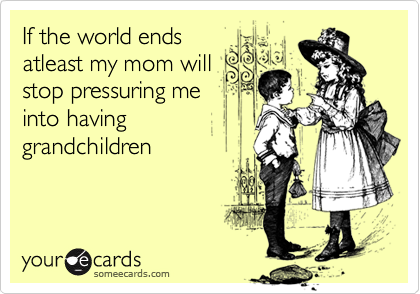 If the world ends atleast my mom will stop pressuring me into having grandchildren