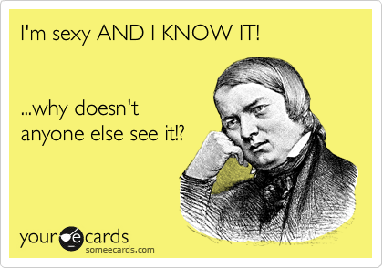 I'm sexy AND I KNOW IT!   ...why doesn't anyone else see it!?