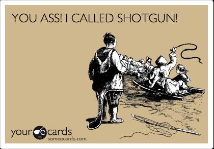 YOU ASS! I CALLED SHOTGUN!