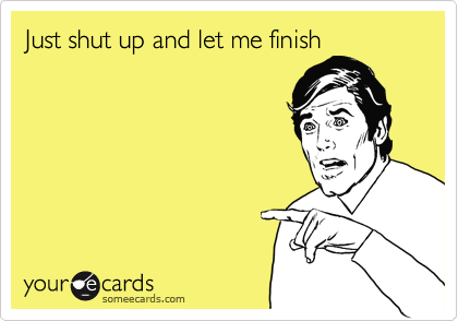 Just shut up and let me finish