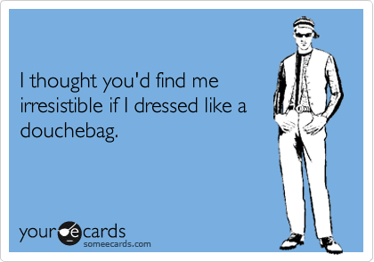 I thought you'd find me irresistible if I dressed like a douchebag.
