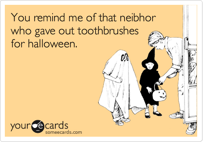 You remind me of that neibhor who gave out toothbrushes for halloween.
